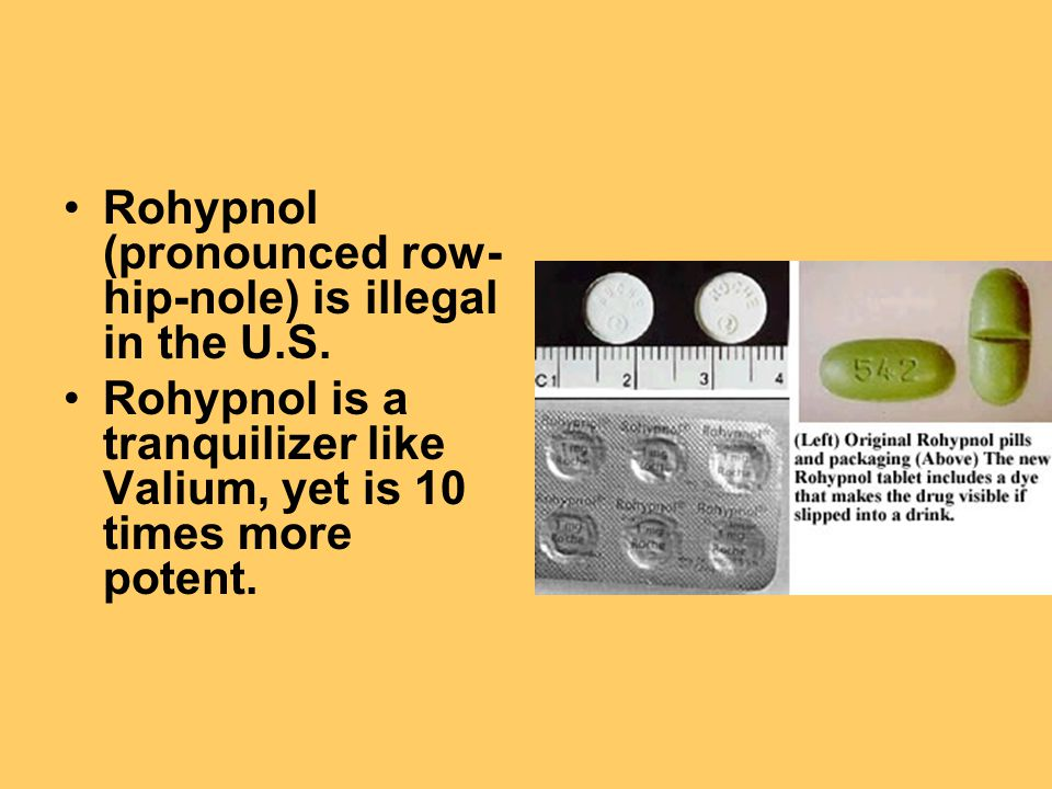 Rohypnol (pronounced row- hip-nole) is illegal in the U.S.