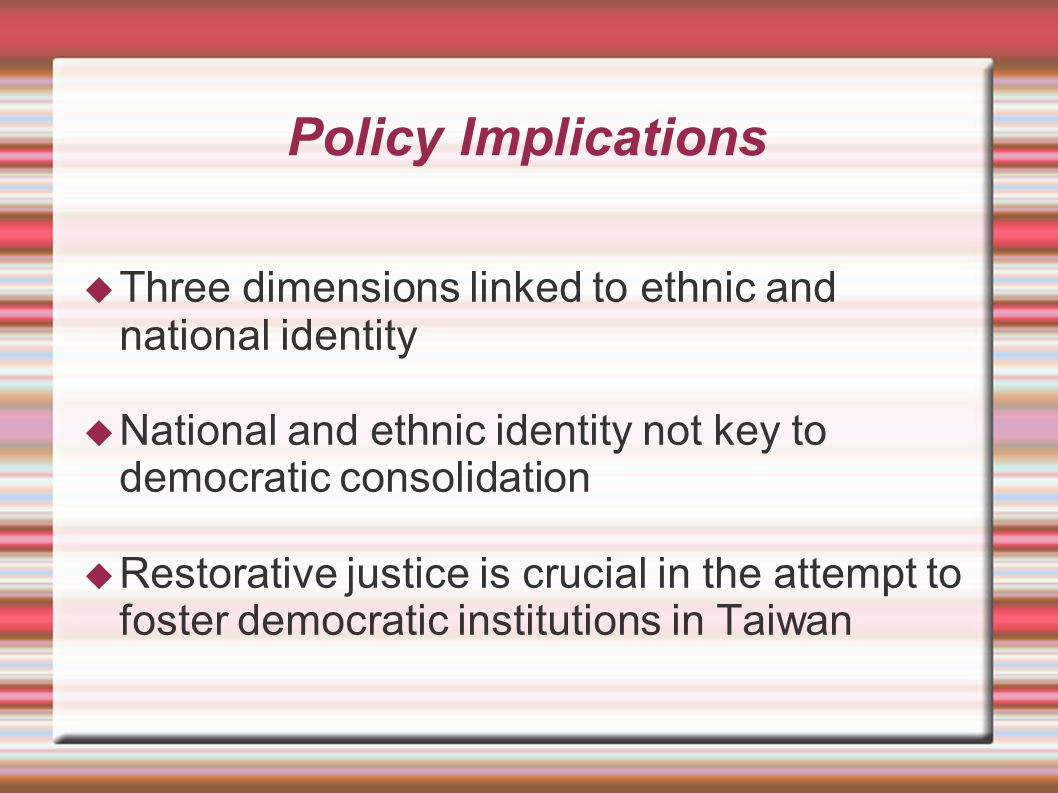 Policy Implications  Three dimensions linked to ethnic and national identity  National and ethnic identity not key to democratic consolidation  Restorative justice is crucial in the attempt to foster democratic institutions in Taiwan