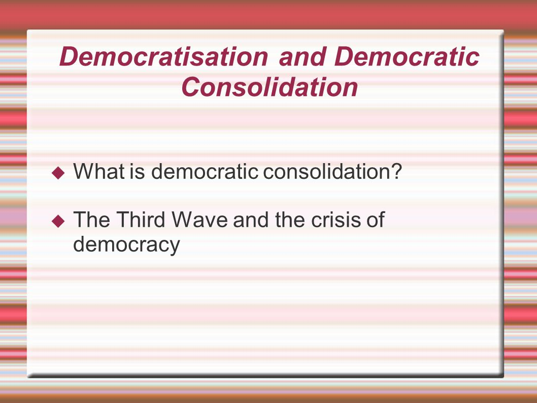 Dimensions of Consolidation Processes  Ethnic and national identity  Political institutions and institutionalised processes  Politics as popular culture and the authoritarian mindset
