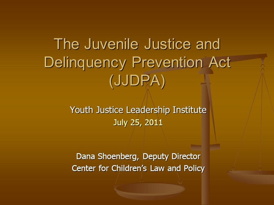 The Juvenile Justice and Delinquency Prevention Act (JJDPA) Youth Justice Leadership Institute July 25, 2011 Dana Shoenberg, Deputy Director Center fo