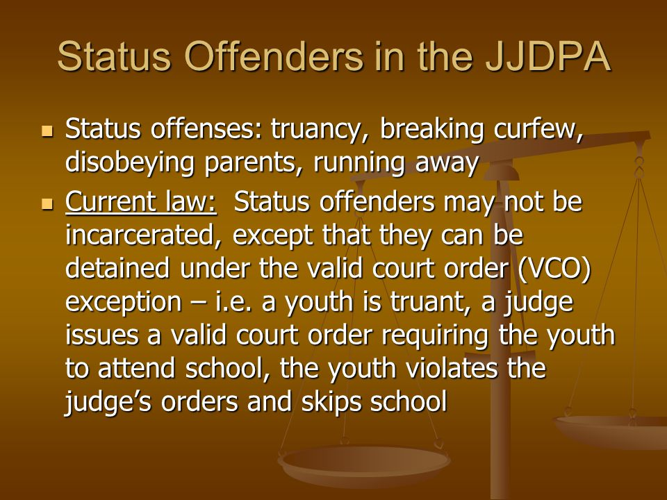 Status Offenders in the JJDPA Status offenses: truancy, breaking curfew, disobeying parents, running away Current law: Status offenders may not be inc