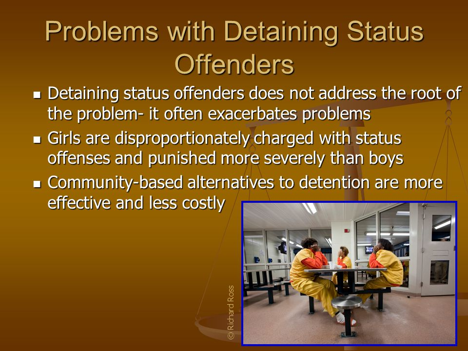 Problems with Detaining Status Offenders Detaining status offenders does not address the root of the problem- it often exacerbates problems Girls are disproportionately charged with status offenses and punished more severely than boys Community-based alternatives to detention are more effective and less costly © Richard Ross
