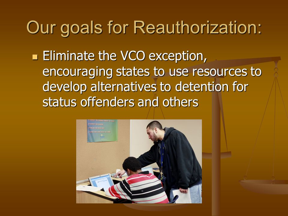 Our goals for Reauthorization: Eliminate the VCO exception, encouraging states to use resources to develop alternatives to detention for status offend