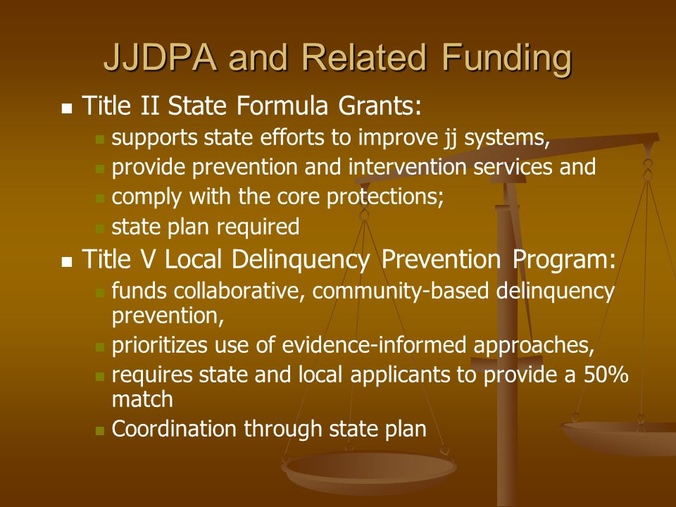 JJDPA and Related Funding Title II State Formula Grants: supports state efforts to improve jj systems, provide prevention and intervention services and comply with the core protections; state plan required Title V Local Delinquency Prevention Program: funds collaborative, community-based delinquency prevention, prioritizes use of evidence-informed approaches, requires state and local applicants to provide a 50% match Coordination through state plan