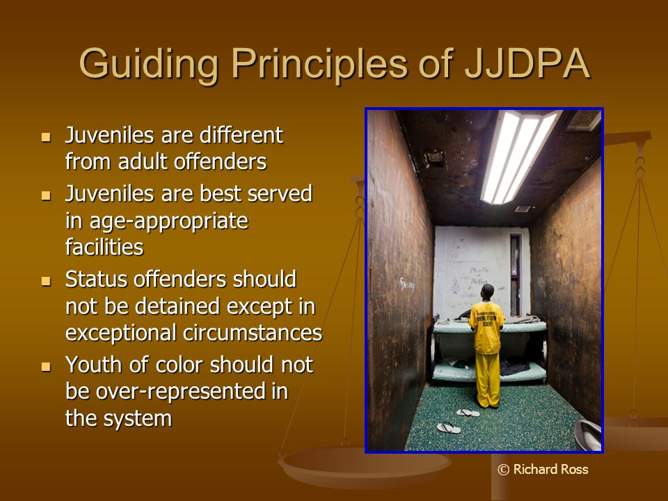 Guiding Principles of JJDPA Juveniles are different from adult offenders Juveniles are different from adult offenders Juveniles are best served in age