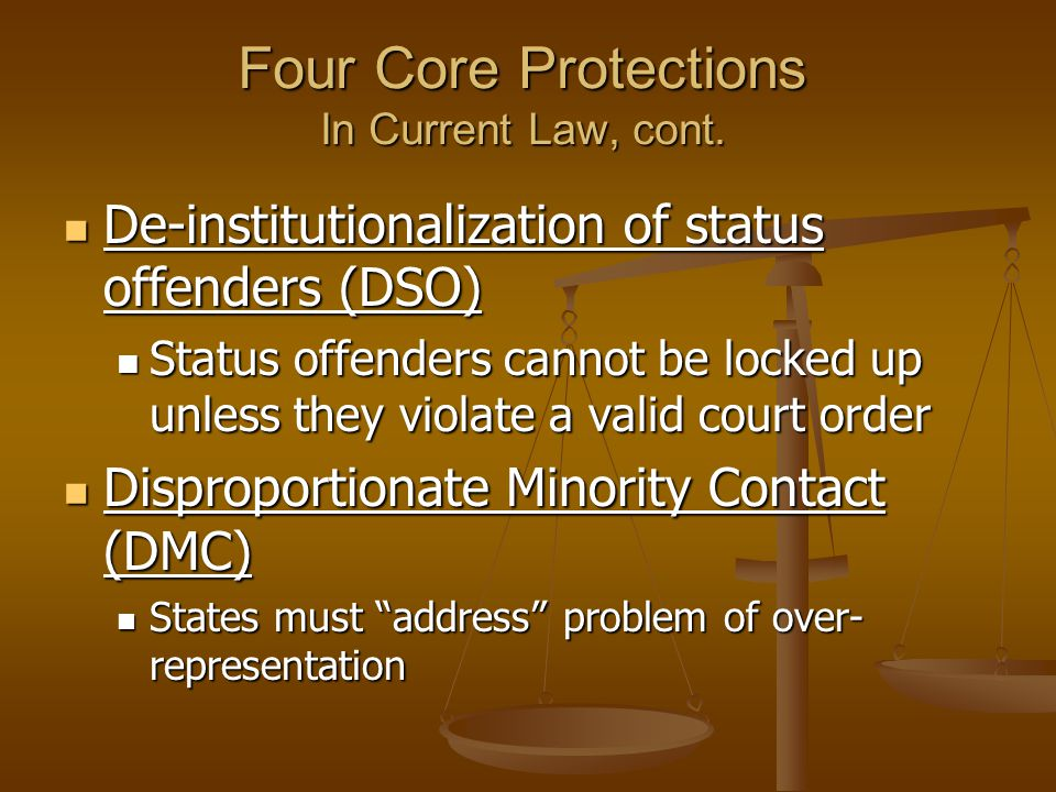Four Core Protections In Current Law, cont. De-institutionalization of status offenders (DSO) De-institutionalization of status offenders (DSO) Status