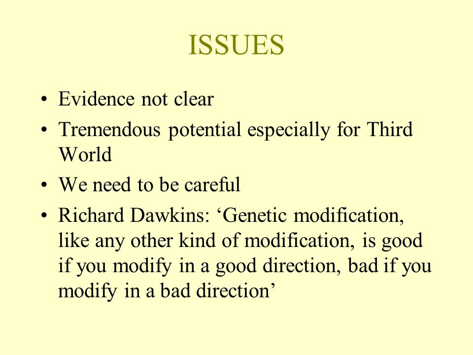 ISSUES Evidence not clear Tremendous potential especially for Third World We need to be careful Richard Dawkins: 'Genetic modification, like any other kind of modification, is good if you modify in a good direction, bad if you modify in a bad direction'