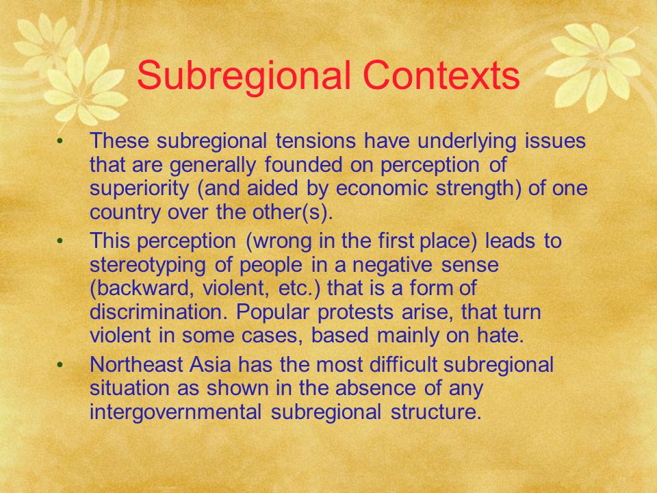Subregional Contexts These subregional tensions have underlying issues that are generally founded on perception of superiority (and aided by economic strength) of one country over the other(s).
