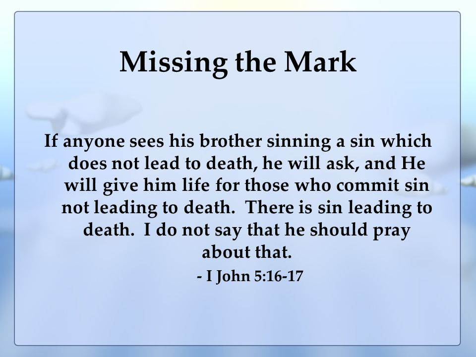 Missing the Mark If anyone sees his brother sinning a sin which does not lead to death, he will ask, and He will give him life for those who commit sin not leading to death.