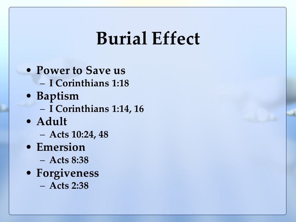 Burial Effect Power to Save us –I Corinthians 1:18 Baptism –I Corinthians 1:14, 16 Adult –Acts 10:24, 48 Emersion –Acts 8:38 Forgiveness –Acts 2:38