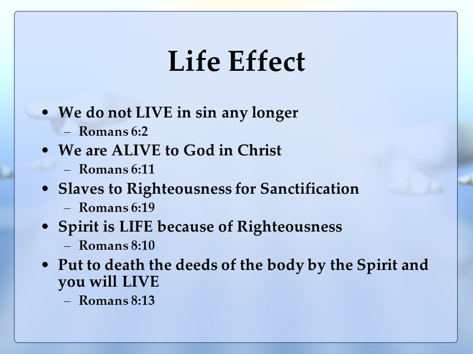 Life Effect We do not LIVE in sin any longer –Romans 6:2 We are ALIVE to God in Christ –Romans 6:11 Slaves to Righteousness for Sanctification –Romans 6:19 Spirit is LIFE because of Righteousness –Romans 8:10 Put to death the deeds of the body by the Spirit and you will LIVE –Romans 8:13