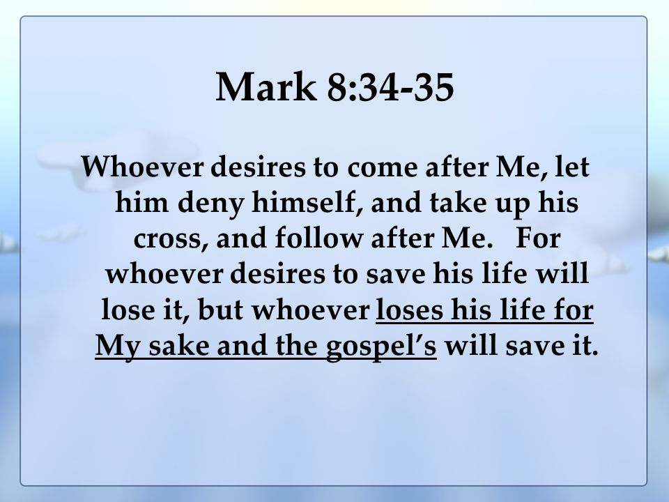 Mark 8:34-35 Whoever desires to come after Me, let him deny himself, and take up his cross, and follow after Me.