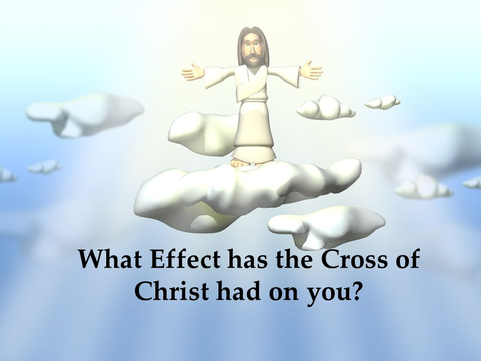 What Effect has the Cross of Christ had on you?