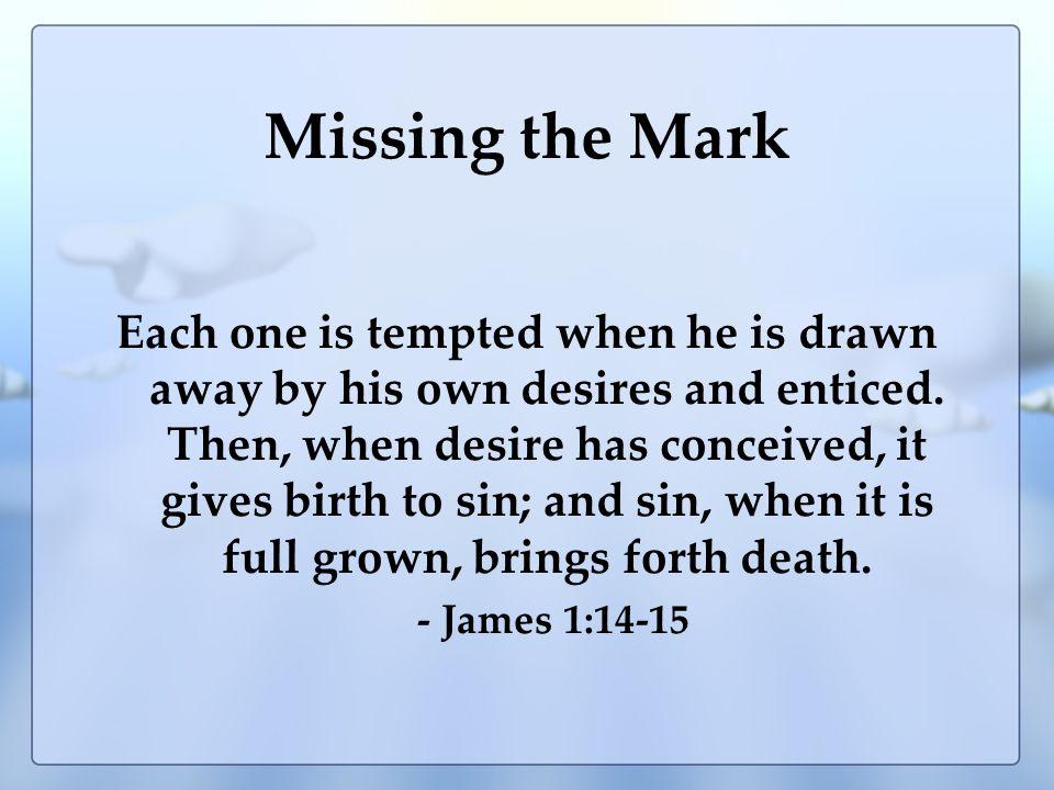 Missing the Mark Progression (Drawn away) – James 1:13-15 –Temptation –Desire –Sin –Death