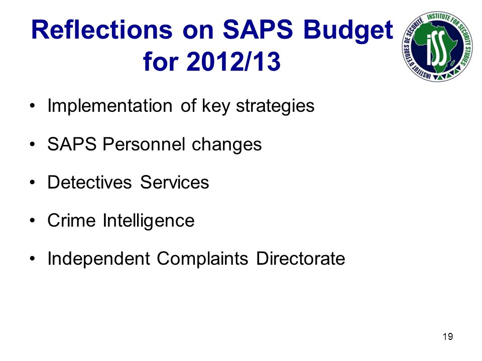 Reflections on SAPS Budget for 2012/13 Implementation of key strategies SAPS Personnel changes Detectives Services Crime Intelligence Independent Complaints Directorate 19