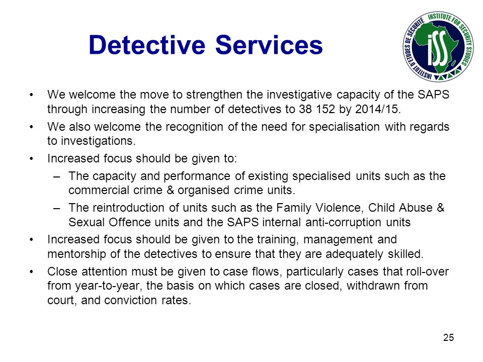 Detective Services We welcome the move to strengthen the investigative capacity of the SAPS through increasing the number of detectives to 38 152 by 2014/15.