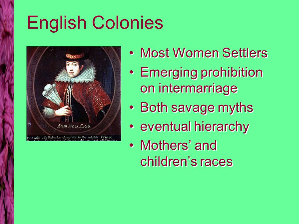 English Colonies Most Women Settlers Emerging prohibition on intermarriage Both savage myths eventual hierarchy Mothers' and children's races Most Wom