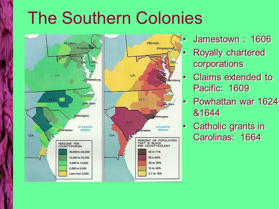 The Southern Colonies Jamestown : 1606 Royally chartered corporations Claims extended to Pacific: 1609 Powhattan war 1624 &1644 Catholic grants in Carolinas: 1664 Jamestown : 1606 Royally chartered corporations Claims extended to Pacific: 1609 Powhattan war 1624 &1644 Catholic grants in Carolinas: 1664