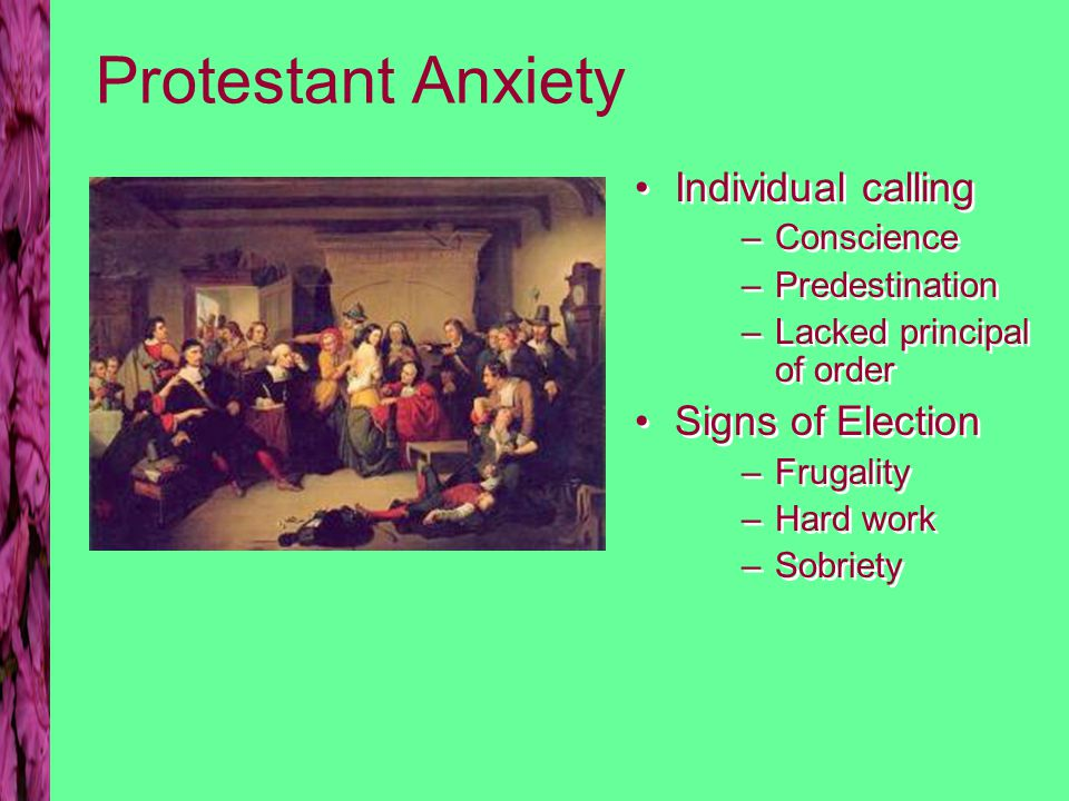 Protestant Anxiety Individual calling –Conscience –Predestination –Lacked principal of order Signs of Election –Frugality –Hard work –Sobriety