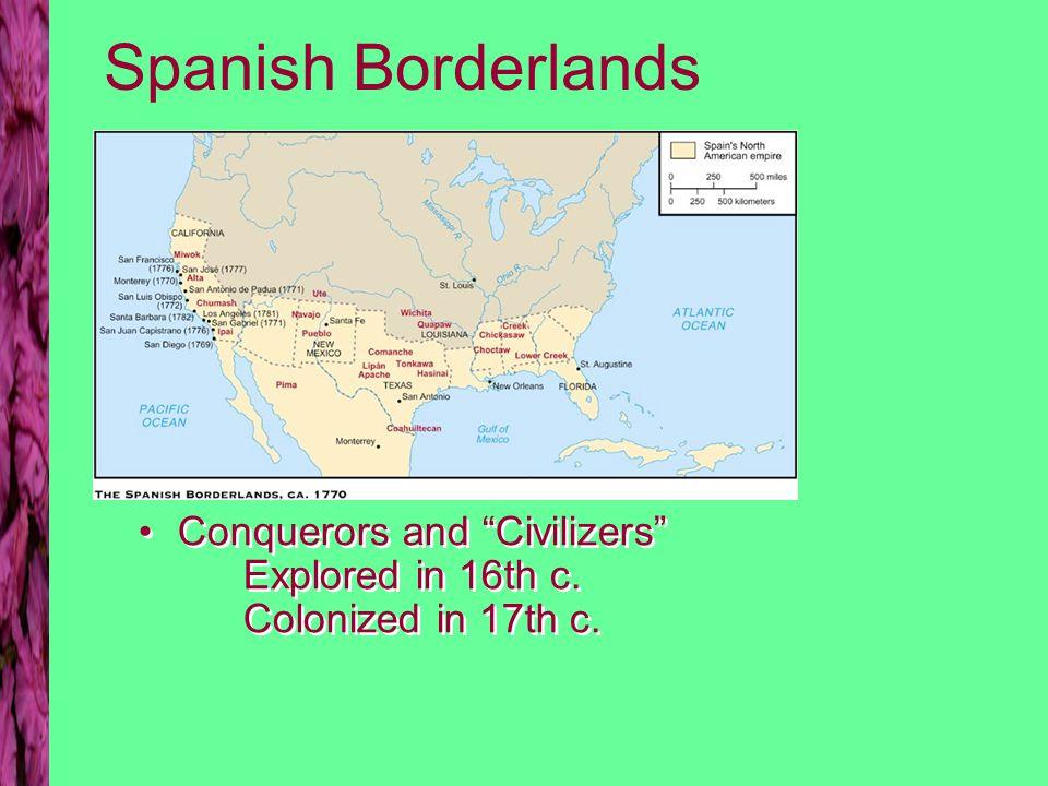 Spanish Borderlands Conquerors and Civilizers Explored in 16th c. Colonized in 17th c.