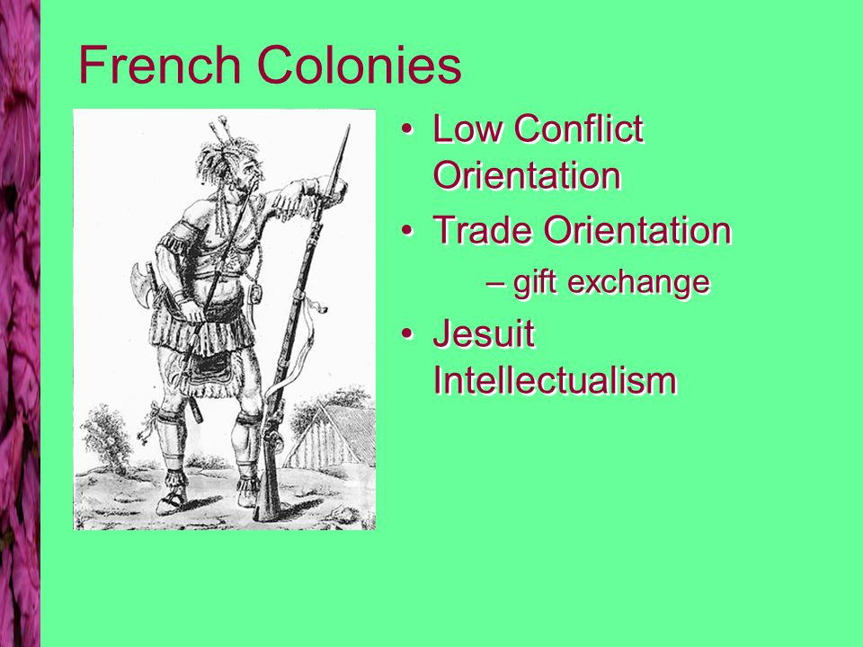 French Colonies Low Conflict Orientation Trade Orientation –gift exchange Jesuit Intellectualism Low Conflict Orientation Trade Orientation –gift exch