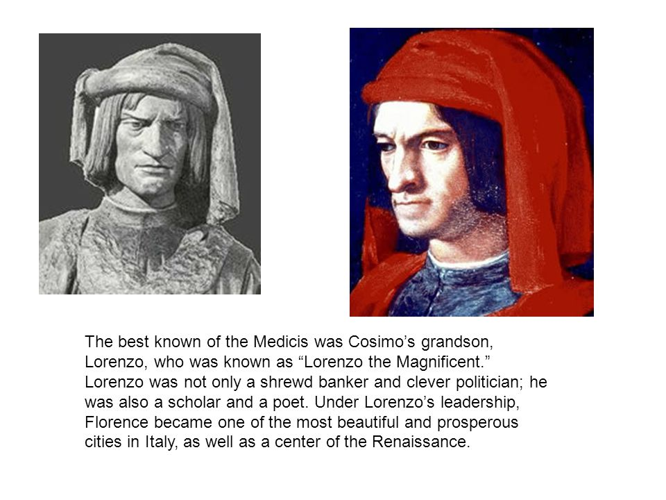 The best known of the Medicis was Cosimo's grandson, Lorenzo, who was known as Lorenzo the Magnificent. Lorenzo was not only a shrewd banker and clever politician; he was also a scholar and a poet.