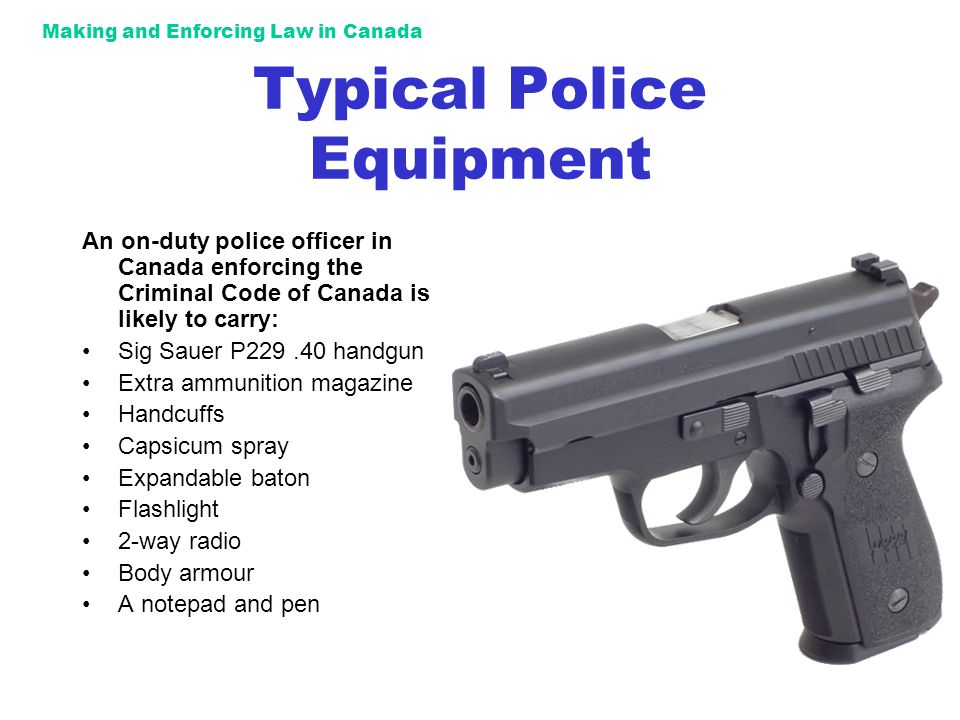 Making and Enforcing Law in Canada Typical Police Equipment An on-duty police officer in Canada enforcing the Criminal Code of Canada is likely to carry: Sig Sauer P229.40 handgun Extra ammunition magazine Handcuffs Capsicum spray Expandable baton Flashlight 2-way radio Body armour A notepad and pen