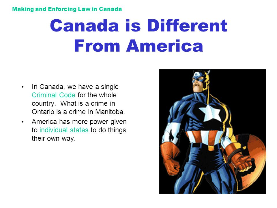 Making and Enforcing Law in Canada Canada is Different From America In Canada, we have a single Criminal Code for the whole country.