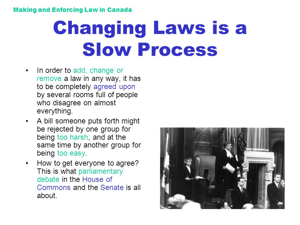 Making and Enforcing Law in Canada Changing Laws is a Slow Process In order to add, change or remove a law in any way, it has to be completely agreed upon by several rooms full of people who disagree on almost everything.