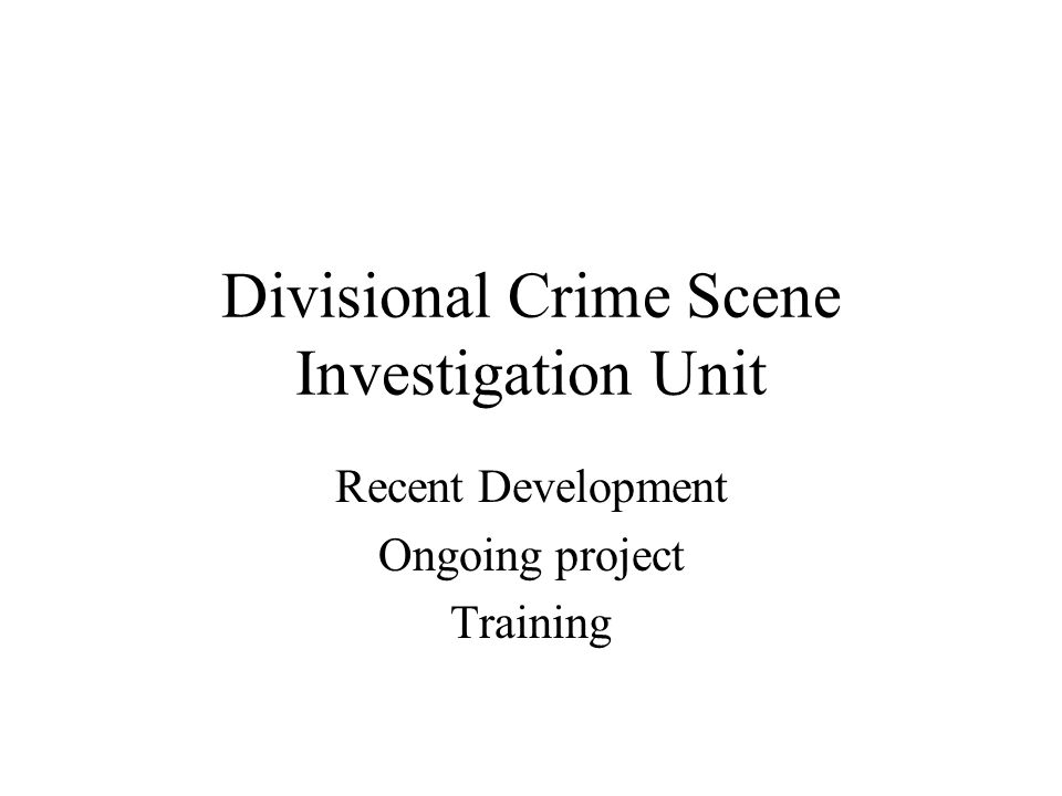 Divisional Crime Scene Investigation Unit Recent Development Ongoing project Training