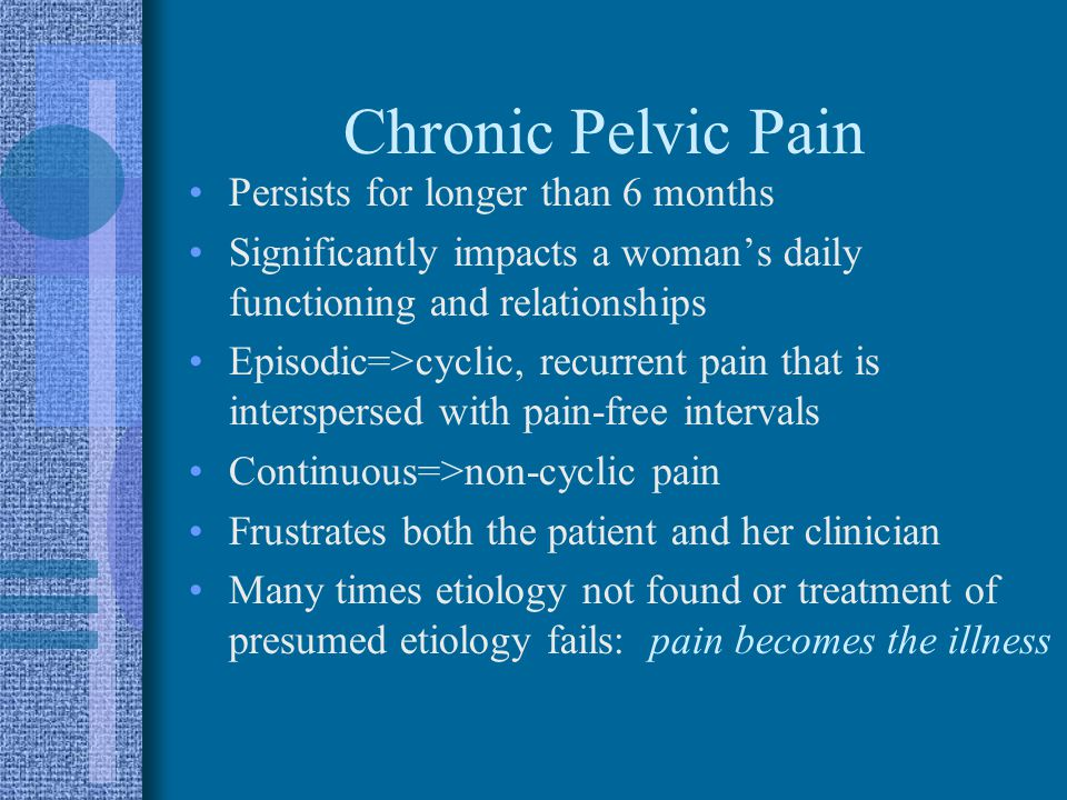 Chronic Pelvic Pain Persists for longer than 6 months Significantly impacts a woman's daily functioning and relationships Episodic=>cyclic, recurrent