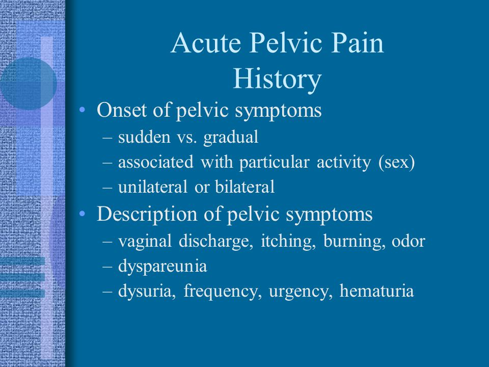 Acute Pelvic Pain History Onset of pelvic symptoms –sudden vs. gradual –associated with particular activity (sex) –unilateral or bilateral Description
