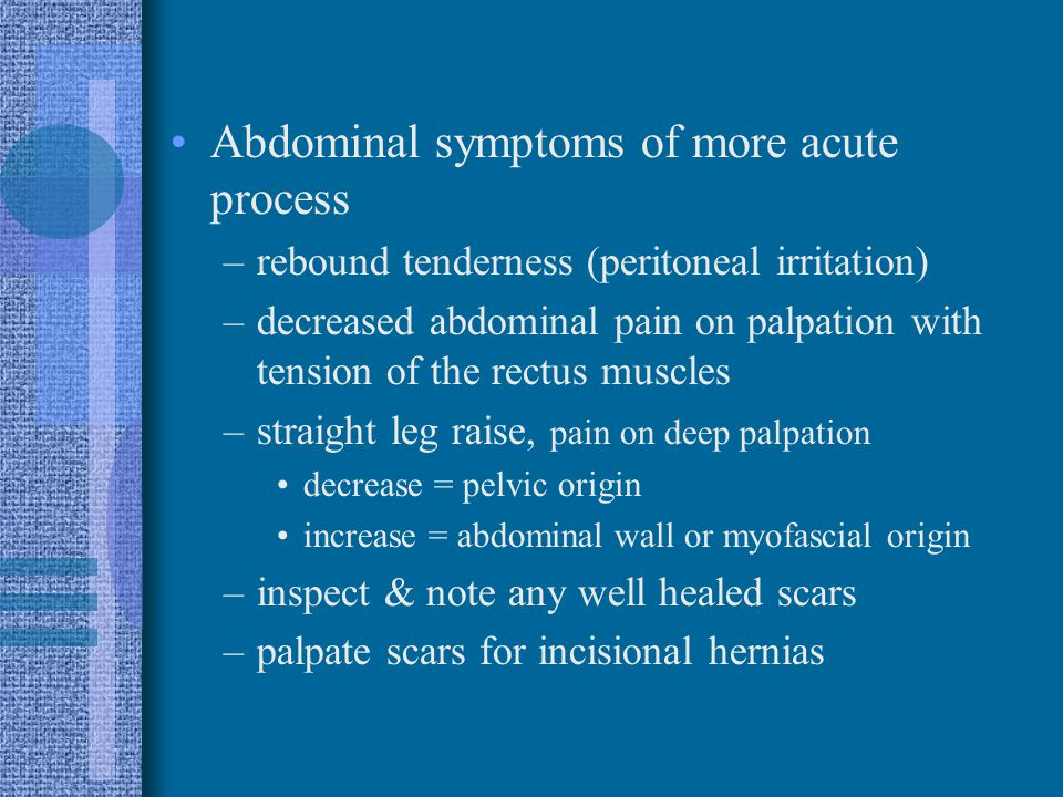 Abdominal symptoms of more acute process –rebound tenderness (peritoneal irritation) –decreased abdominal pain on palpation with tension of the rectus
