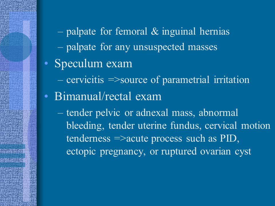 –palpate for femoral & inguinal hernias –palpate for any unsuspected masses Speculum exam –cervicitis =>source of parametrial irritation Bimanual/rect