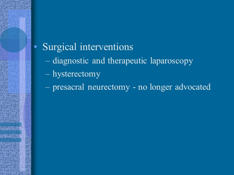 Surgical interventions –diagnostic and therapeutic laparoscopy –hysterectomy –presacral neurectomy - no longer advocated