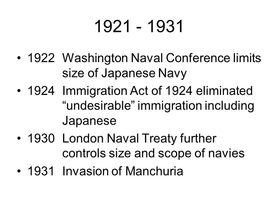 1921 - 1931 1922Washington Naval Conference limits size of Japanese Navy 1924Immigration Act of 1924 eliminated undesirable immigration including Japanese 1930London Naval Treaty further controls size and scope of navies 1931Invasion of Manchuria