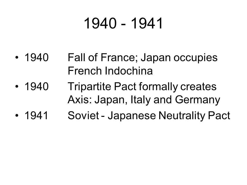 1940 - 1941 1940Fall of France; Japan occupies French Indochina 1940Tripartite Pact formally creates Axis: Japan, Italy and Germany 1941Soviet - Japanese Neutrality Pact