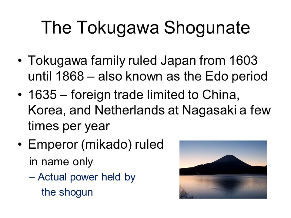 The Tokugawa Shogunate Tokugawa family ruled Japan from 1603 until 1868 – also known as the Edo period 1635 – foreign trade limited to China, Korea, and Netherlands at Nagasaki a few times per year Emperor (mikado) ruled in name only –Actual power held by the shogun
