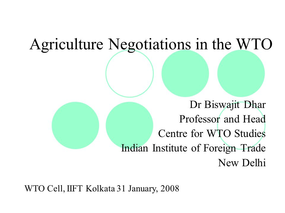 Agriculture Negotiations in the WTO Dr Biswajit Dhar Professor and Head Centre for WTO Studies Indian Institute of Foreign Trade New Delhi WTO Cell, IIFT Kolkata 31 January, 2008