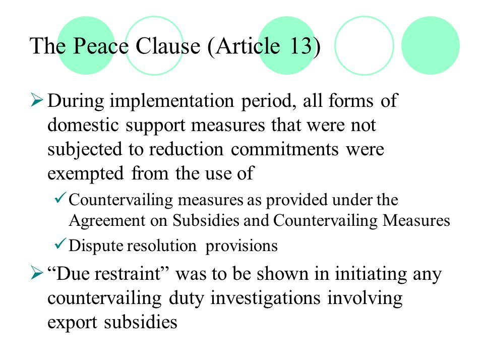 The Peace Clause (Article 13)  During implementation period, all forms of domestic support measures that were not subjected to reduction commitments were exempted from the use of Countervailing measures as provided under the Agreement on Subsidies and Countervailing Measures Dispute resolution provisions  Due restraint was to be shown in initiating any countervailing duty investigations involving export subsidies