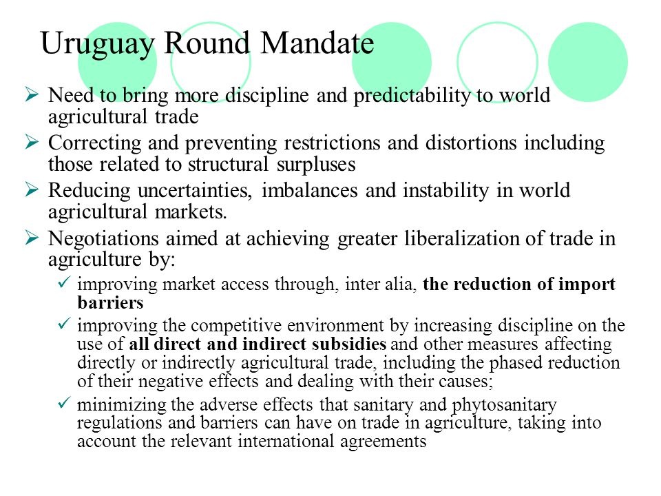 Uruguay Round Mandate  Need to bring more discipline and predictability to world agricultural trade  Correcting and preventing restrictions and distortions including those related to structural surpluses  Reducing uncertainties, imbalances and instability in world agricultural markets.