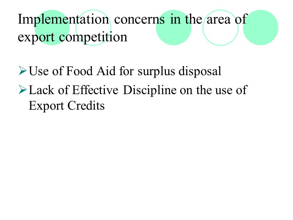 Implementation concerns in the area of export competition  Use of Food Aid for surplus disposal  Lack of Effective Discipline on the use of Export Credits