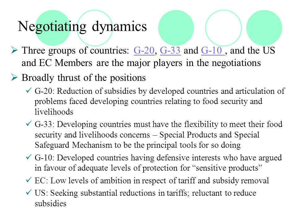 Negotiating dynamics  Three groups of countries: G-20, G-33 and G-10, and the US and EC Members are the major players in the negotiationsG-20G-33G-10  Broadly thrust of the positions G-20: Reduction of subsidies by developed countries and articulation of problems faced developing countries relating to food security and livelihoods G-33: Developing countries must have the flexibility to meet their food security and livelihoods concerns – Special Products and Special Safeguard Mechanism to be the principal tools for so doing G-10: Developed countries having defensive interests who have argued in favour of adequate levels of protection for sensitive products EC: Low levels of ambition in respect of tariff and subsidy removal US: Seeking substantial reductions in tariffs; reluctant to reduce subsidies
