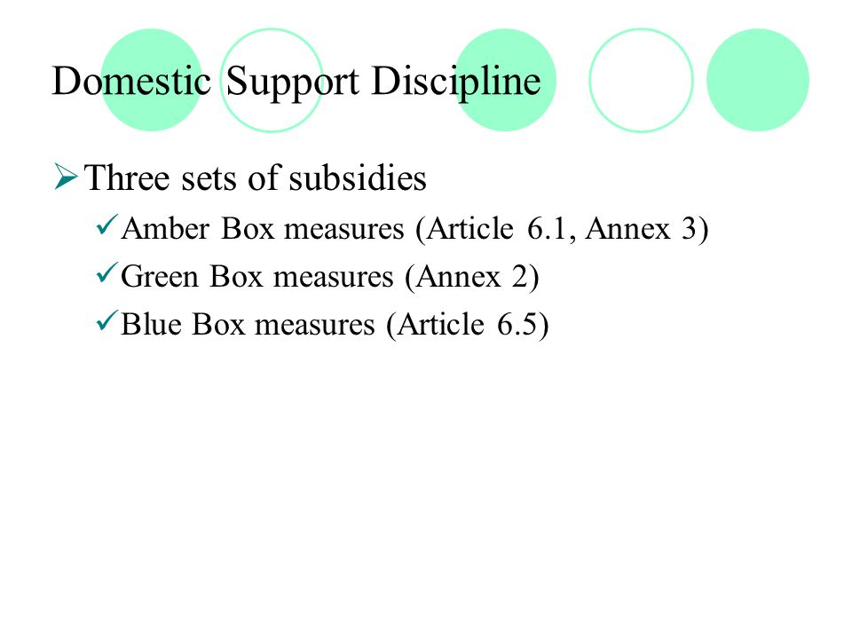 Amber Box Measures  All forms of domestic support that are deemed market distorting Product specific - price support Non-product specific - Input subsidies