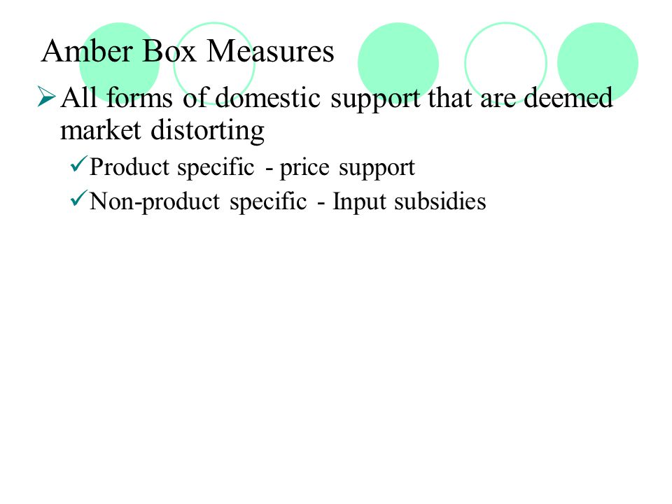 Green Box Measures  Criteria Measures that have no, or at most minimal, trade- distorting effects or effects on production Support would have to be provided through a publicly-funded government programme (including government revenue foregone) not involving transfers from consumers Support should not be in the nature of price support to producers  Exempt from reduction commitments since they are considered to be de-linked from current production