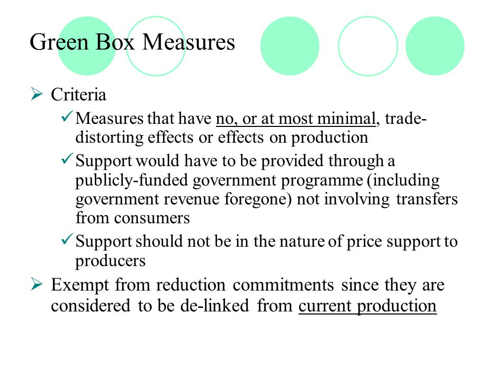 Green Box Measures  Criteria Measures that have no, or at most minimal, trade- distorting effects or effects on production Support would have to be provided through a publicly-funded government programme (including government revenue foregone) not involving transfers from consumers Support should not be in the nature of price support to producers  Exempt from reduction commitments since they are considered to be de-linked from current production