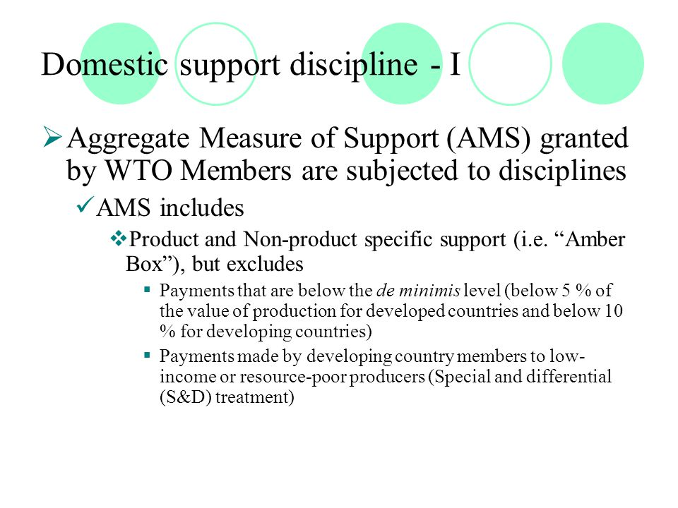 Domestic support discipline - I  Aggregate Measure of Support (AMS) granted by WTO Members are subjected to disciplines AMS includes  Product and Non-product specific support (i.e.