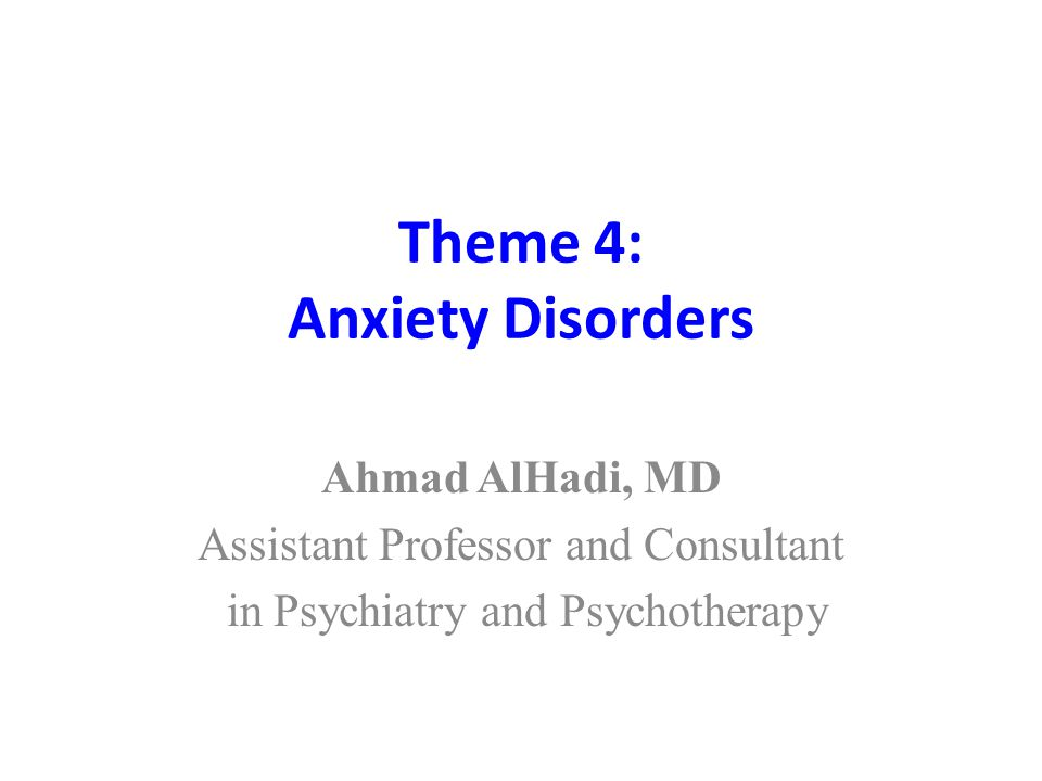 Theme 4: Anxiety Disorders Ahmad AlHadi, MD Assistant Professor and Consultant in Psychiatry and Psychotherapy