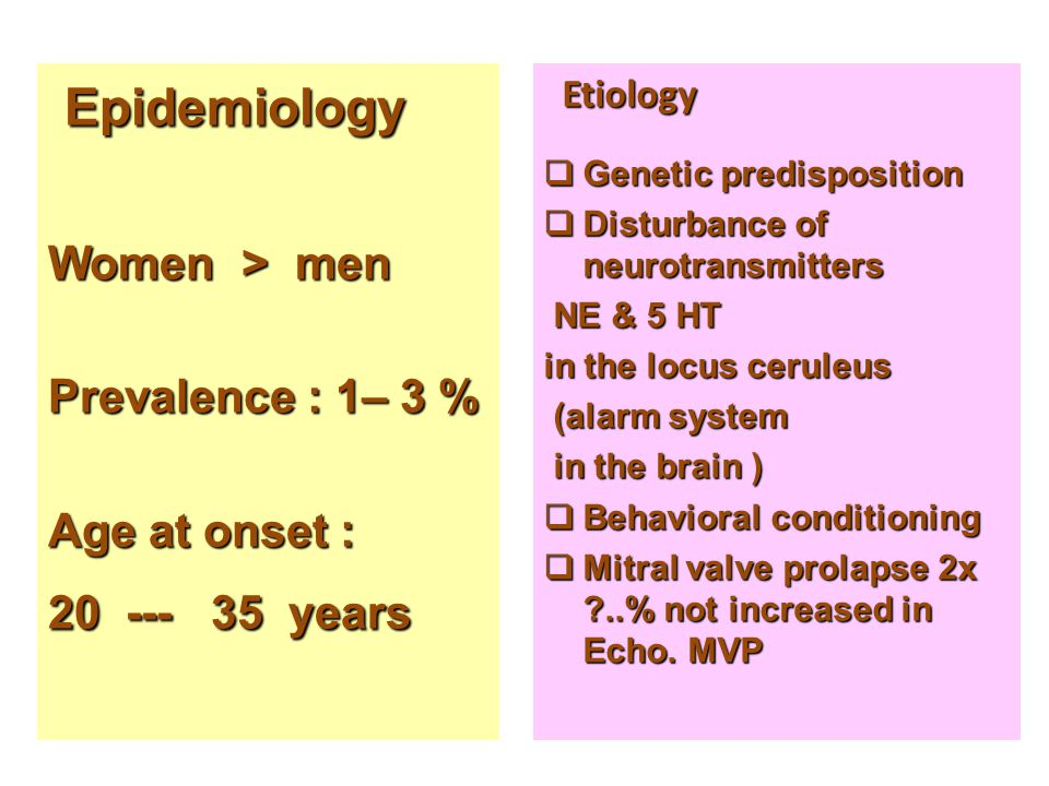 Epidemiology Epidemiology Women > men Prevalence : 1– 3 % Age at onset : 20 --- 35 years Etiology Etiology  Genetic predisposition  Disturbance of neurotransmitters NE & 5 HT NE & 5 HT in the locus ceruleus (alarm system (alarm system in the brain ) in the brain )  Behavioral conditioning  Mitral valve prolapse 2x ?..% not increased in Echo.