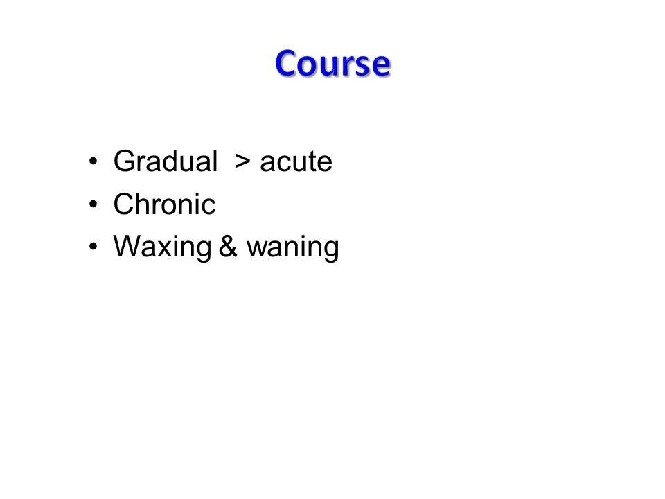 Gradual > acute Chronic Waxing & waning